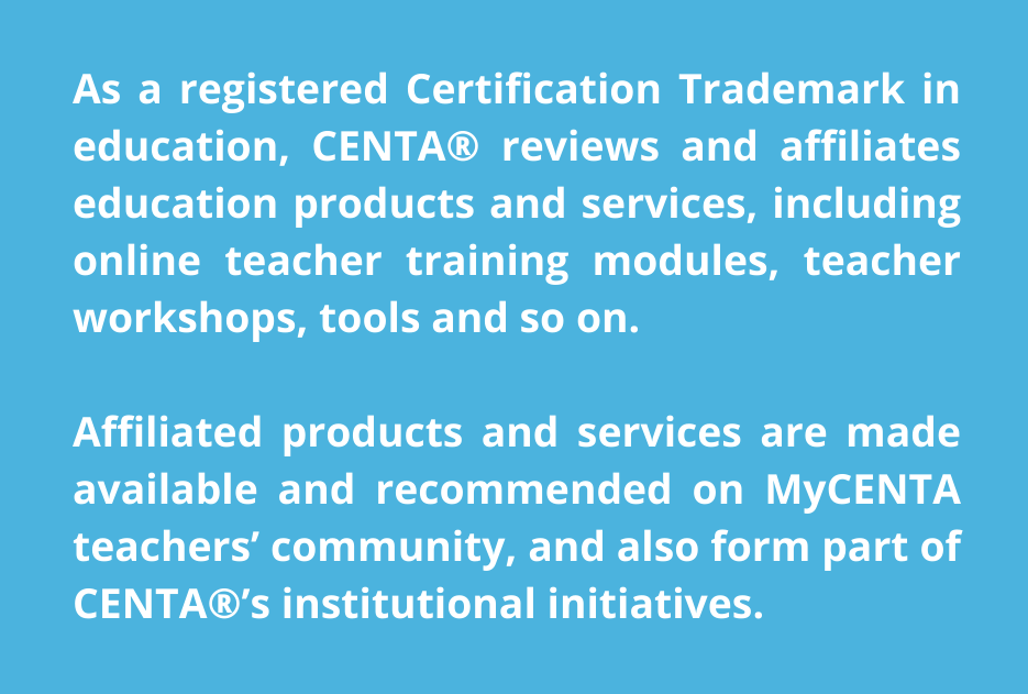 As a registered Certification Trademark in education, CENTA® reviews and affiliates education products and services, including online teacher training modules, teacher workshops, tools and so on.  Affiliated products and services are made available and recommended on MyCENTA teachers' community, and also form part of CENTA®'s institutional initiatives.