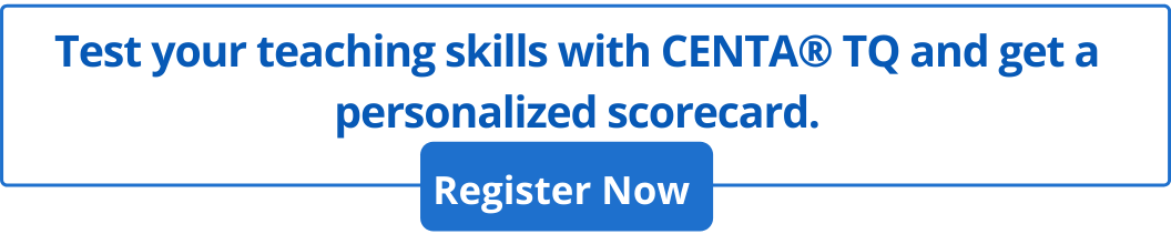 Test your teaching skills with CENTA® TQ and get a personalized scorecard.