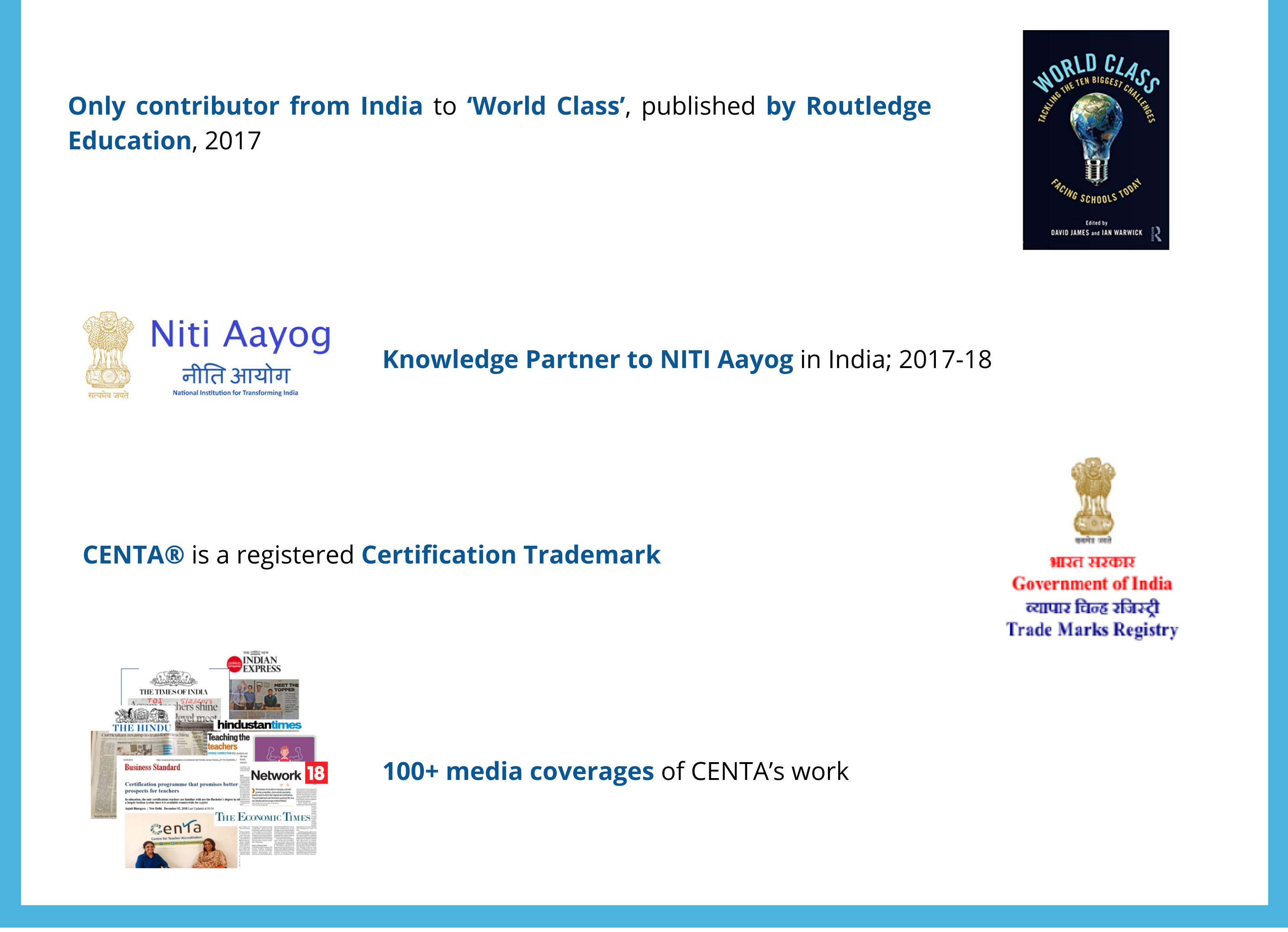 Only contributor from India to 'World Class', published by Routledge Education, 2017  Knowledge Partner to NITI Aayog in India; 2017-18 CENTA® is a registered Certification Trademark 100+ media coverages of CENTA's work
